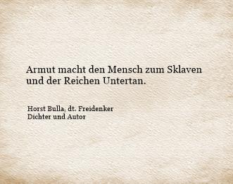 Armut macht den Mensch zum Sklaven und der Reichen Untertan. -  Zitat Horst Bulla, dt. Freidenker, D