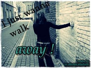 i just wanna walk away. </3
