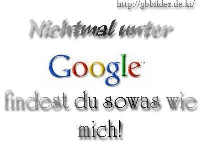 Nicht mal unter google findest du soetwas wie mich!