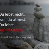 Du lebst nicht, weil du atmest. - Horst Bulla, dt. Dichter und Autor